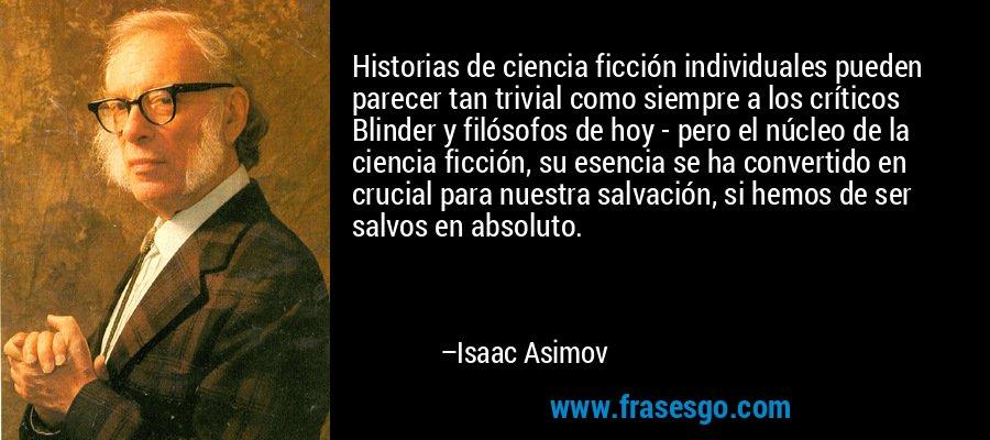 Historias de ciencia ficción individuales pueden parecer tan trivial como siempre a los críticos Blinder y filósofos de hoy - pero el núcleo de la ciencia ficción, su esencia se ha convertido en crucial para nuestra salvación, si hemos de ser salvos en absoluto. – Isaac Asimov