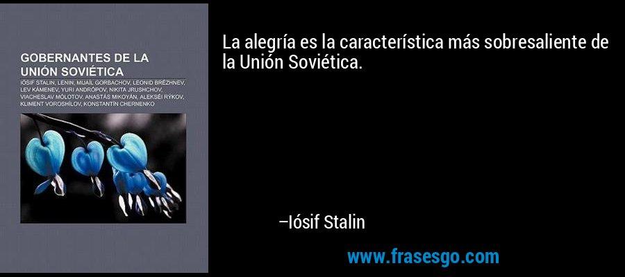La alegría es la característica más sobresaliente de la Unión Soviética. – Iósif Stalin