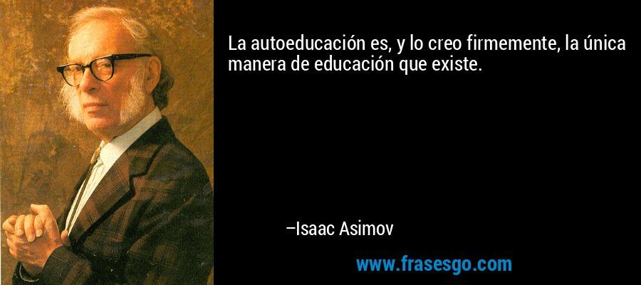 La autoeducación es, y lo creo firmemente, la única manera de educación que existe. – Isaac Asimov