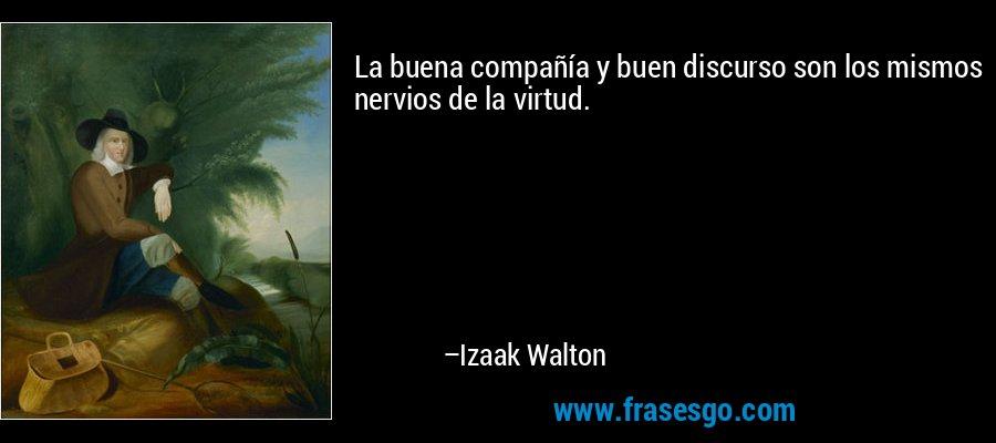 La buena compañía y buen discurso son los mismos nervios de la virtud. – Izaak Walton