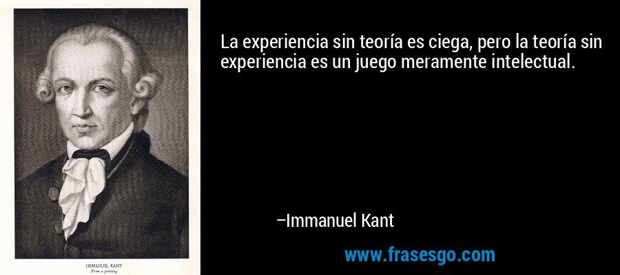 La experiencia sin teoría es ciega, pero la teoría sin experiencia es un juego meramente intelectual. – Immanuel Kant