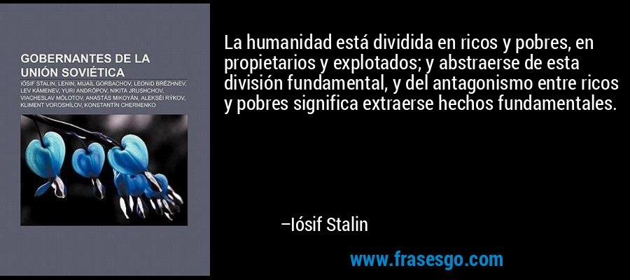 La humanidad está dividida en ricos y pobres, en propietarios y explotados; y abstraerse de esta división fundamental, y del antagonismo entre ricos y pobres significa extraerse hechos fundamentales. – Iósif Stalin