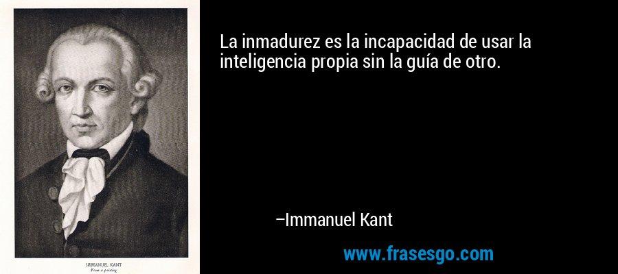 La inmadurez es la incapacidad de usar la inteligencia propia sin la guía de otro. – Immanuel Kant