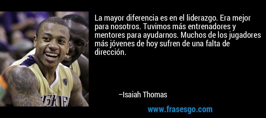 La mayor diferencia es en el liderazgo. Era mejor para nosotros. Tuvimos más entrenadores y mentores para ayudarnos. Muchos de los jugadores más jóvenes de hoy sufren de una falta de dirección. – Isaiah Thomas