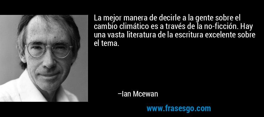 La mejor manera de decirle a la gente sobre el cambio climático es a través de la no-ficción. Hay una vasta literatura de la escritura excelente sobre el tema. – Ian Mcewan
