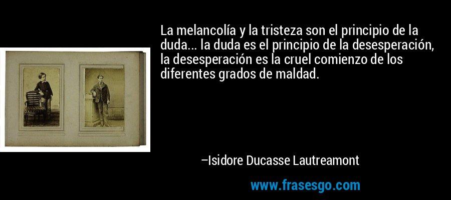 La melancolía y la tristeza son el principio de la duda... la duda es el principio de la desesperación, la desesperación es la cruel comienzo de los diferentes grados de maldad. – Isidore Ducasse Lautreamont