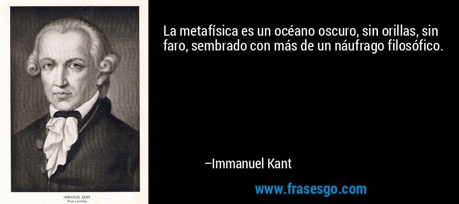 La metafísica es un océano oscuro, sin orillas, sin faro, sembrado con más de un náufrago filosófico. – Immanuel Kant