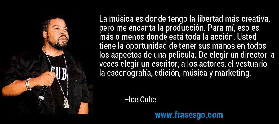 La música es donde tengo la libertad más creativa, pero me encanta la producción. Para mí, eso es más o menos donde está toda la acción. Usted tiene la oportunidad de tener sus manos en todos los aspectos de una película. De elegir un director, a veces elegir un escritor, a los actores, el vestuario, la escenografía, edición, música y marketing. – Ice Cube