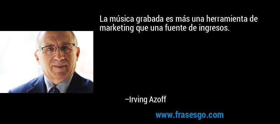 La música grabada es más una herramienta de marketing que una fuente de ingresos. – Irving Azoff