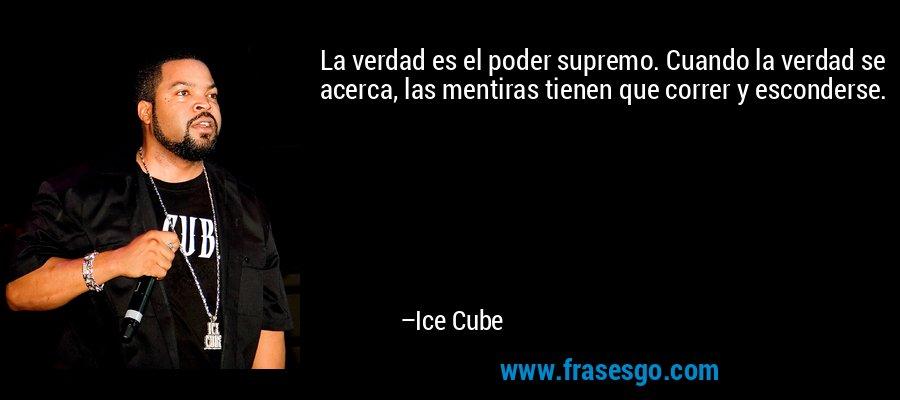 La verdad es el poder supremo. Cuando la verdad se acerca, las mentiras tienen que correr y esconderse. – Ice Cube