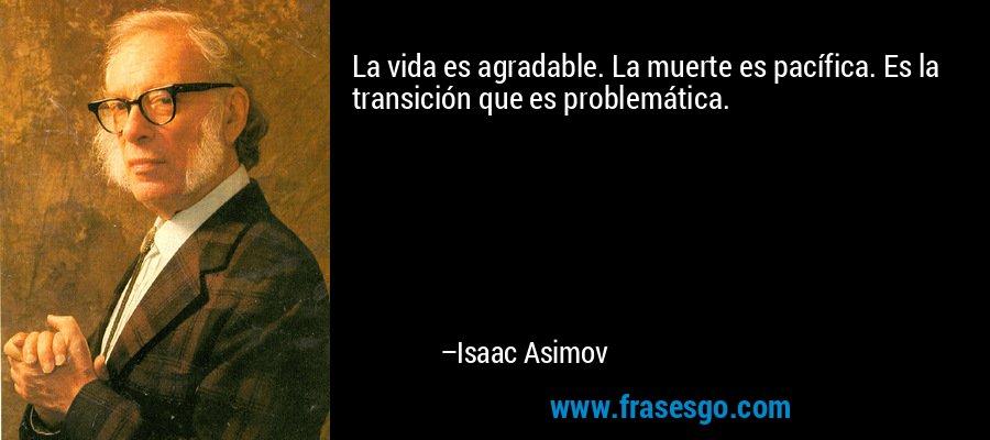 La vida es agradable. La muerte es pacífica. Es la transición que es problemática. – Isaac Asimov