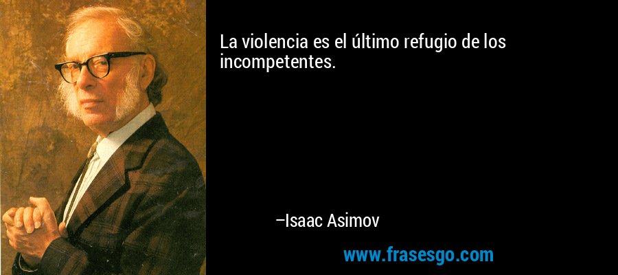 La violencia es el último refugio de los incompetentes. – Isaac Asimov