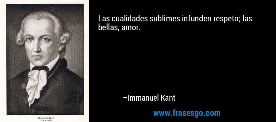 Las cualidades sublimes infunden respeto; las bellas, amor. – Immanuel Kant