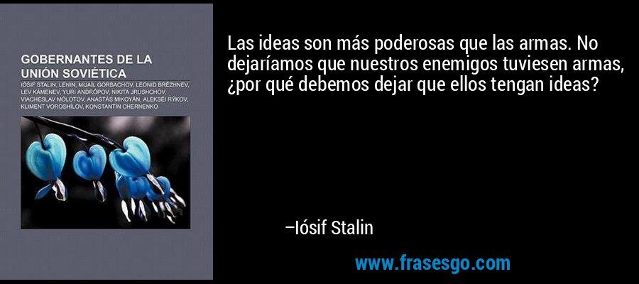 Las ideas son más poderosas que las armas. No dejaríamos que nuestros enemigos tuviesen armas, ¿por qué debemos dejar que ellos tengan ideas? – Iósif Stalin