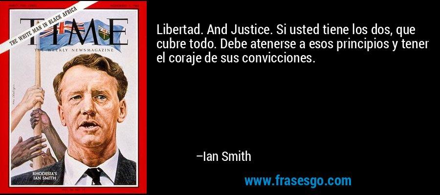 Libertad. And Justice. Si usted tiene los dos, que cubre todo. Debe atenerse a esos principios y tener el coraje de sus convicciones. – Ian Smith