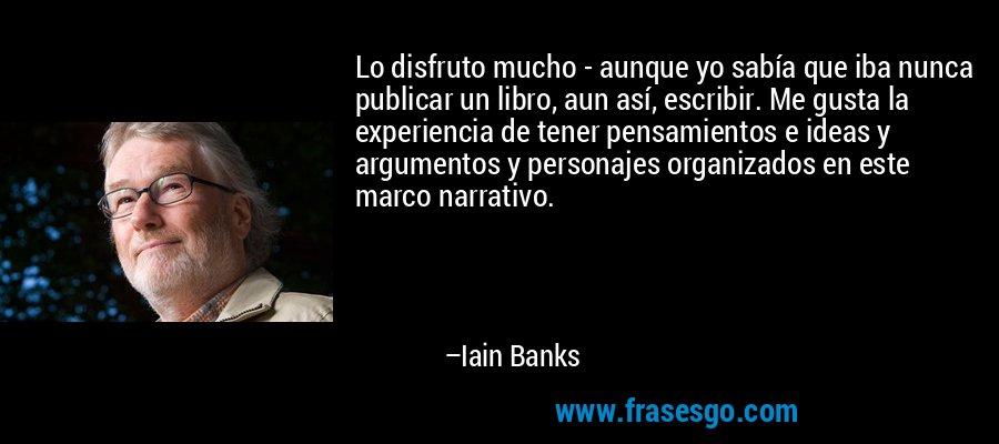 Lo disfruto mucho - aunque yo sabía que iba nunca publicar un libro, aun así, escribir. Me gusta la experiencia de tener pensamientos e ideas y argumentos y personajes organizados en este marco narrativo. – Iain Banks