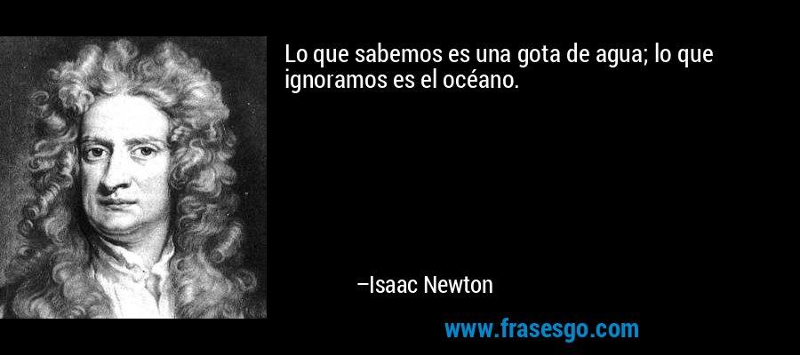 Lo que sabemos es una gota de agua; lo que ignoramos es el océano. – Isaac Newton