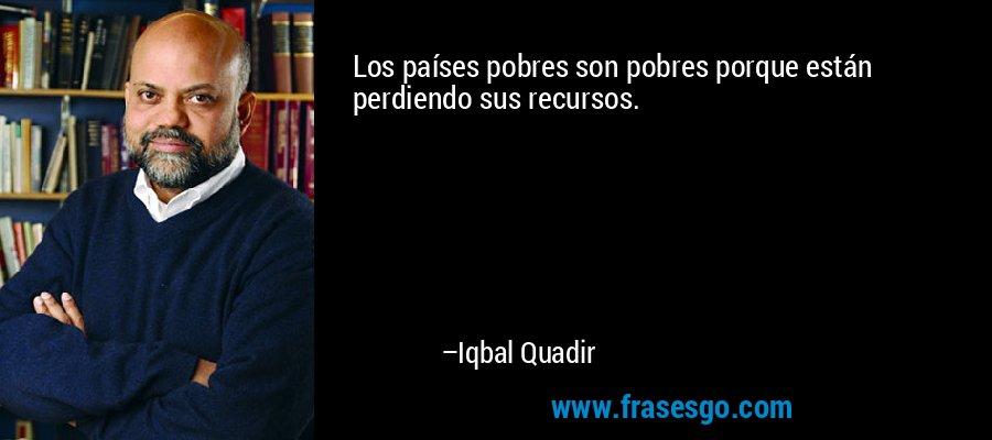 Los países pobres son pobres porque están perdiendo sus recursos. – Iqbal Quadir