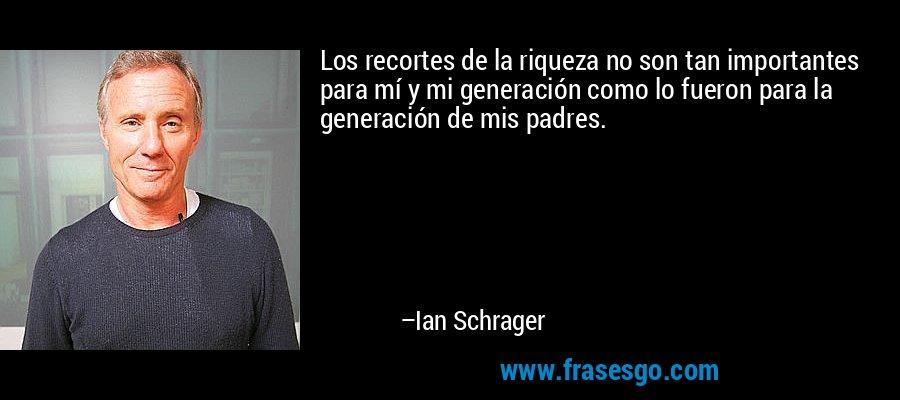 Los recortes de la riqueza no son tan importantes para mí y mi generación como lo fueron para la generación de mis padres. – Ian Schrager