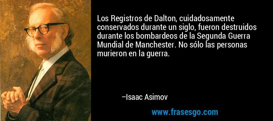 Los Registros de Dalton, cuidadosamente conservados durante un siglo, fueron destruidos durante los bombardeos de la Segunda Guerra Mundial de Manchester. No sólo las personas murieron en la guerra. – Isaac Asimov