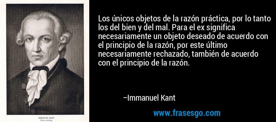 Los únicos objetos de la razón práctica, por lo tanto los del bien y del mal. Para el ex significa necesariamente un objeto deseado de acuerdo con el principio de la razón, por este último necesariamente rechazado, también de acuerdo con el principio de la razón. – Immanuel Kant