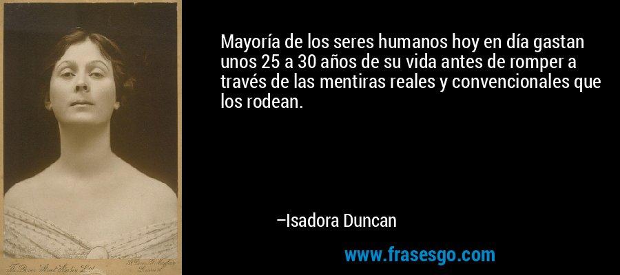 Mayoría de los seres humanos hoy en día gastan unos 25 a 30 años de su vida antes de romper a través de las mentiras reales y convencionales que los rodean. – Isadora Duncan