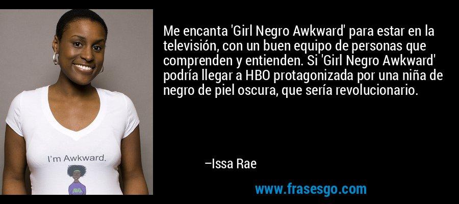 Me encanta 'Girl Negro Awkward' para estar en la televisión, con un buen equipo de personas que comprenden y entienden. Si 'Girl Negro Awkward' podría llegar a HBO protagonizada por una niña de negro de piel oscura, que sería revolucionario. – Issa Rae