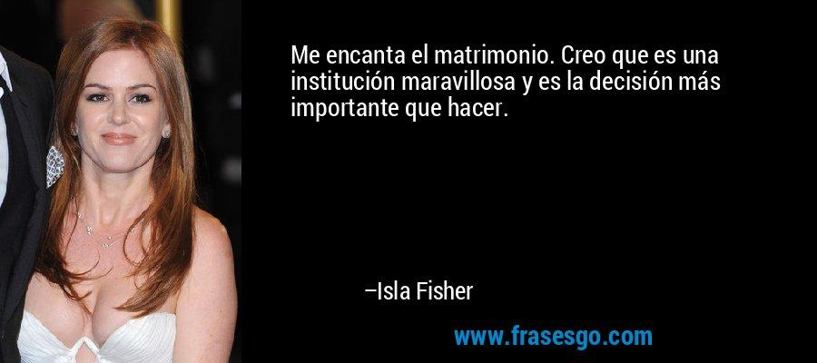 Me encanta el matrimonio. Creo que es una institución maravillosa y es la decisión más importante que hacer. – Isla Fisher