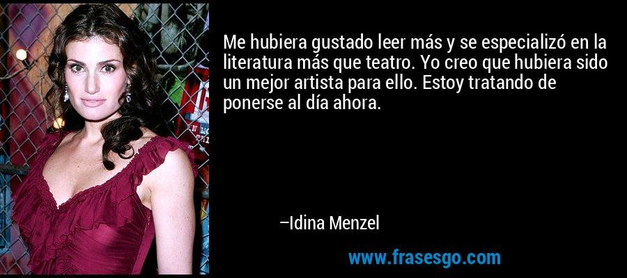 Me hubiera gustado leer más y se especializó en la literatura más que teatro. Yo creo que hubiera sido un mejor artista para ello. Estoy tratando de ponerse al día ahora. – Idina Menzel