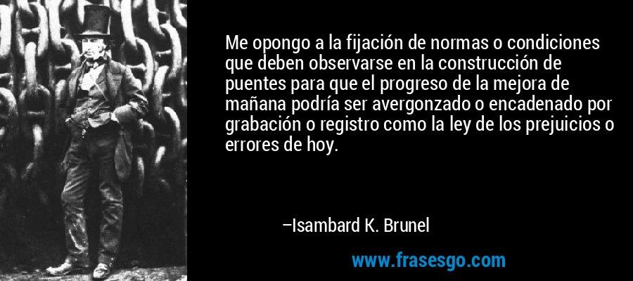 Me opongo a la fijación de normas o condiciones que deben observarse en la construcción de puentes para que el progreso de la mejora de mañana podría ser avergonzado o encadenado por grabación o registro como la ley de los prejuicios o errores de hoy. – Isambard K. Brunel