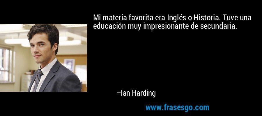 Mi materia favorita era Inglés o Historia. Tuve una educación muy impresionante de secundaria. – Ian Harding