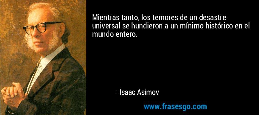 Mientras tanto, los temores de un desastre universal se hundieron a un mínimo histórico en el mundo entero. – Isaac Asimov
