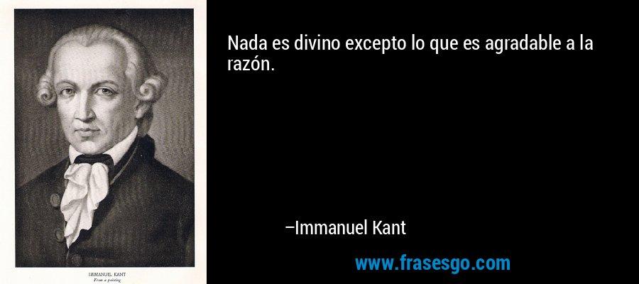 Nada es divino excepto lo que es agradable a la razón. – Immanuel Kant
