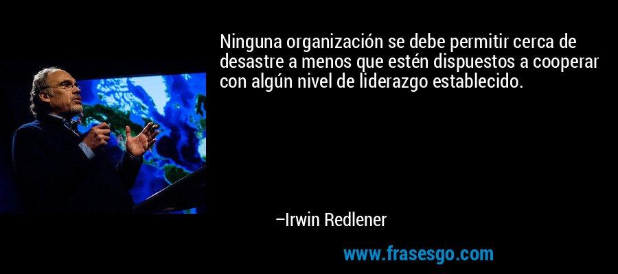 Ninguna organización se debe permitir cerca de desastre a menos que estén dispuestos a cooperar con algún nivel de liderazgo establecido. – Irwin Redlener