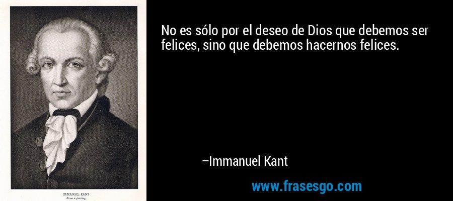 No es sólo por el deseo de Dios que debemos ser felices, sino que debemos hacernos felices. – Immanuel Kant