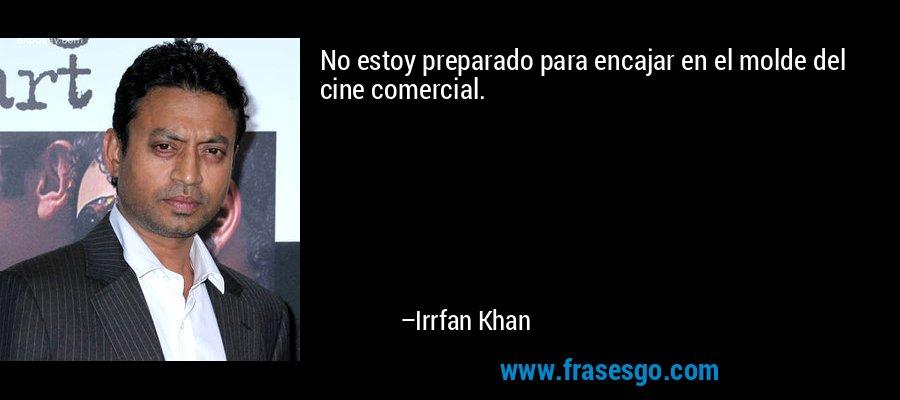 No estoy preparado para encajar en el molde del cine comercial. – Irrfan Khan
