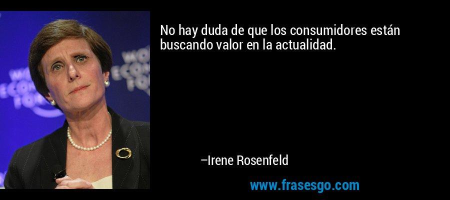No hay duda de que los consumidores están buscando valor en la actualidad. – Irene Rosenfeld