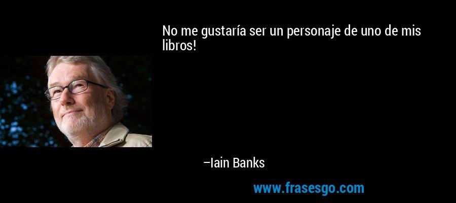 No me gustaría ser un personaje de uno de mis libros! – Iain Banks