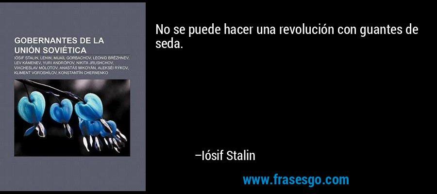 No se puede hacer una revolución con guantes de seda. – Iósif Stalin