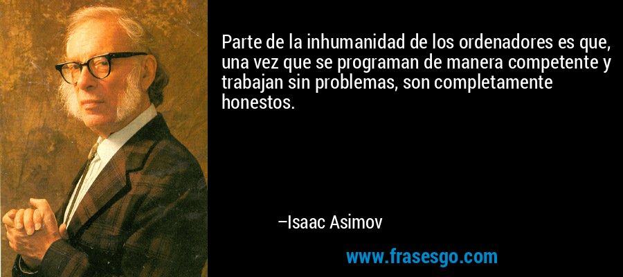 Parte de la inhumanidad de los ordenadores es que, una vez que se programan de manera competente y trabajan sin problemas, son completamente honestos. – Isaac Asimov