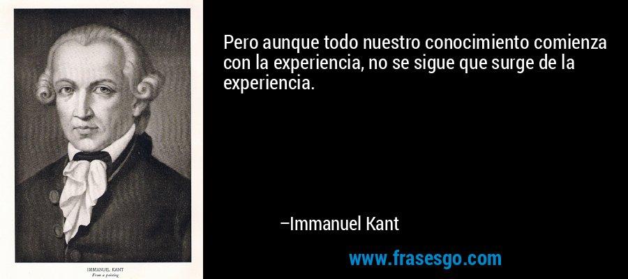 Pero aunque todo nuestro conocimiento comienza con la experiencia, no se sigue que surge de la experiencia. – Immanuel Kant