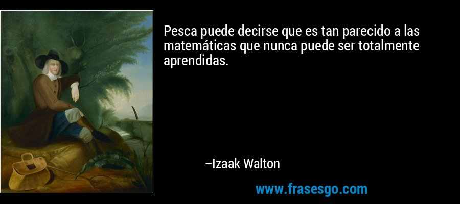 Pesca puede decirse que es tan parecido a las matemáticas que nunca puede ser totalmente aprendidas. – Izaak Walton