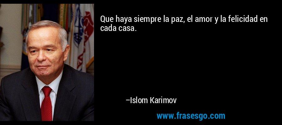 Que haya siempre la paz, el amor y la felicidad en cada casa. – Islom Karimov