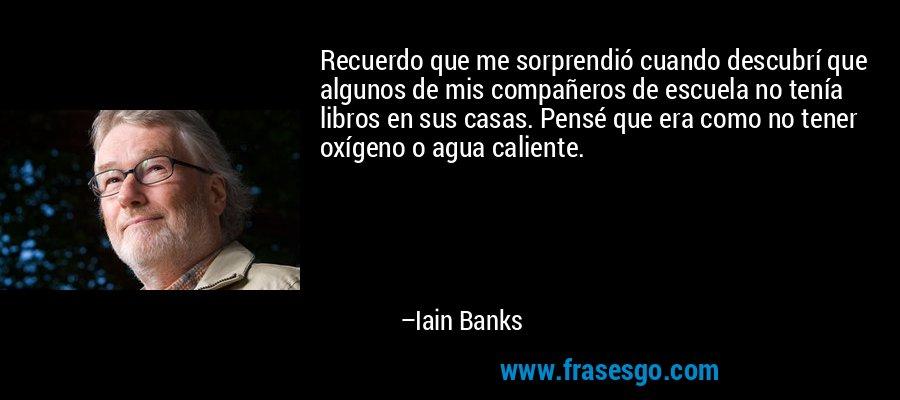 Recuerdo que me sorprendió cuando descubrí que algunos de mis compañeros de escuela no tenía libros en sus casas. Pensé que era como no tener oxígeno o agua caliente. – Iain Banks