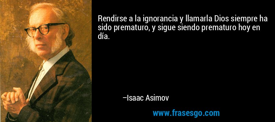 Rendirse a la ignorancia y llamarla Dios siempre ha sido prematuro, y sigue siendo prematuro hoy en día. – Isaac Asimov