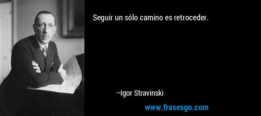 Seguir un sólo camino es retroceder. – Igor Stravinski