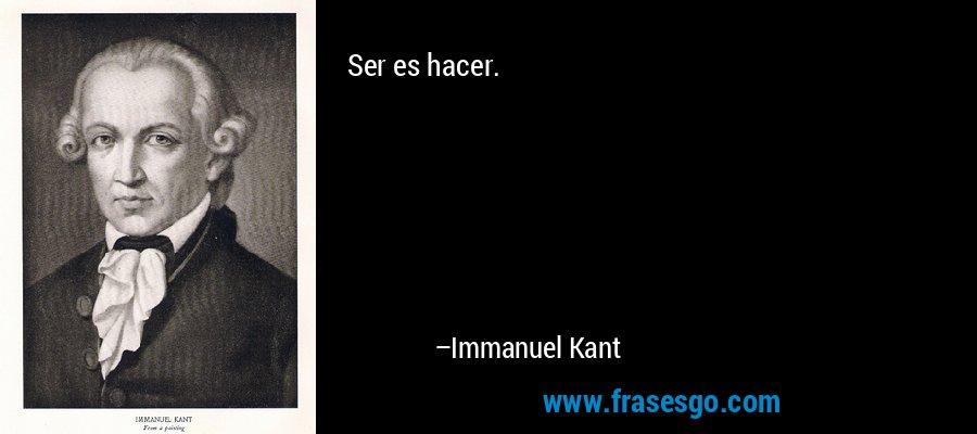 Ser es hacer. – Immanuel Kant