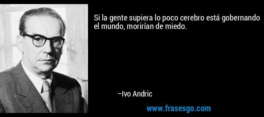 Si la gente supiera lo poco cerebro está gobernando el mundo, morirían de miedo. – Ivo Andric