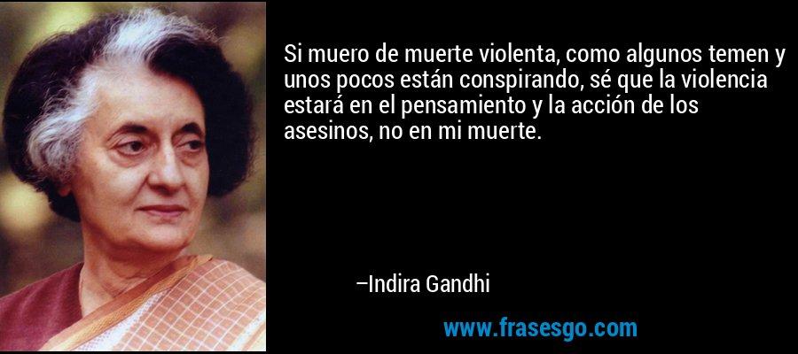 Si muero de muerte violenta, como algunos temen y unos pocos están conspirando, sé que la violencia estará en el pensamiento y la acción de los asesinos, no en mi muerte. – Indira Gandhi