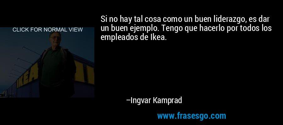 Si no hay tal cosa como un buen liderazgo, es dar un buen ejemplo. Tengo que hacerlo por todos los empleados de Ikea. – Ingvar Kamprad